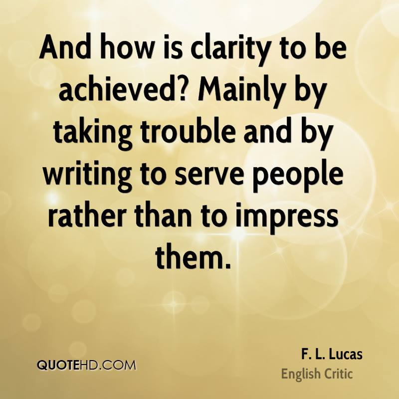 And how is clarity to be achieved? Mainly by taking trouble and by writing to serve people rather than to impress them.