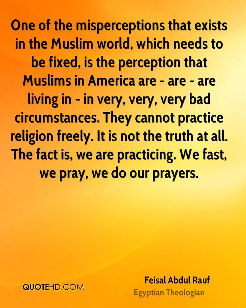 One of the misperceptions that exists in the Muslim world, which needs to be fixed, is the perception that Muslims in America are - are - are living in - in very, very, very bad circumstances. They cannot practice religion freely. It is not the truth at all. The fact is, we are practicing. We fast, we pray, we do our prayers.