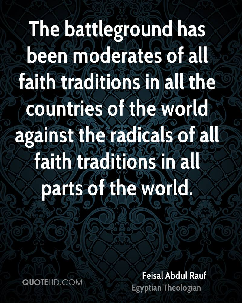 The battleground has been moderates of all faith traditions in all the countries of the world against the radicals of all faith traditions in all parts of the world.
