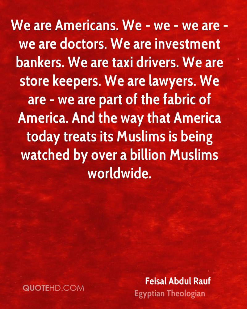 We are Americans. We - we - we are - we are doctors. We are investment bankers. We are taxi drivers. We are store keepers. We are lawyers. We are - we are part of the fabric of America. And the way that America today treats its Muslims is being watched by over a billion Muslims worldwide.