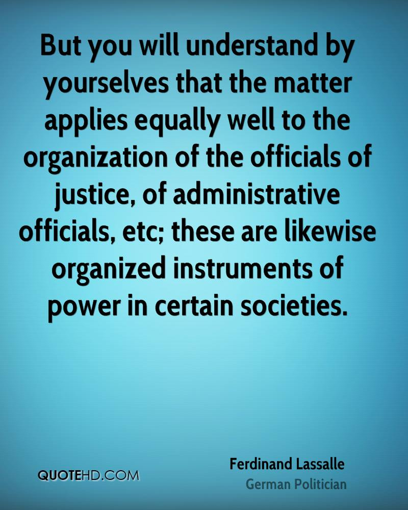 But you will understand by yourselves that the matter applies equally well to the organization of the officials of justice, of administrative officials, etc; these are likewise organized instruments of power in certain societies.