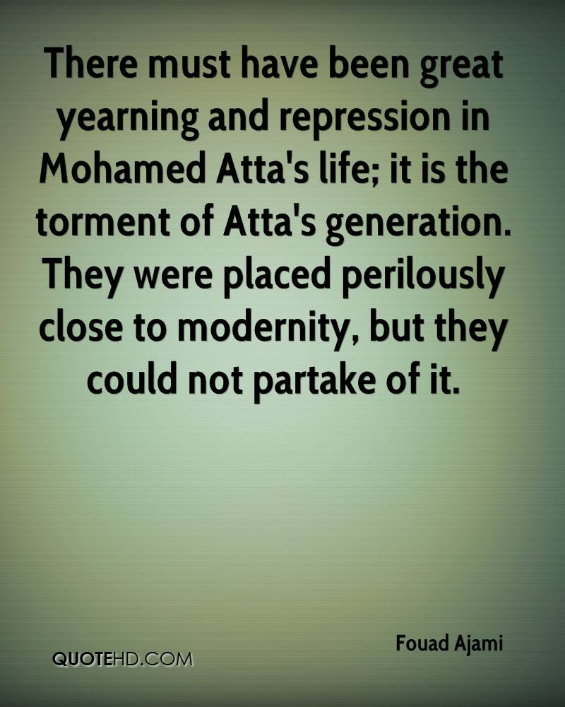 There must have been great yearning and repression in Mohamed Atta's life; it is the torment of Atta's generation. They were placed perilously close to modernity, but they could not partake of it.