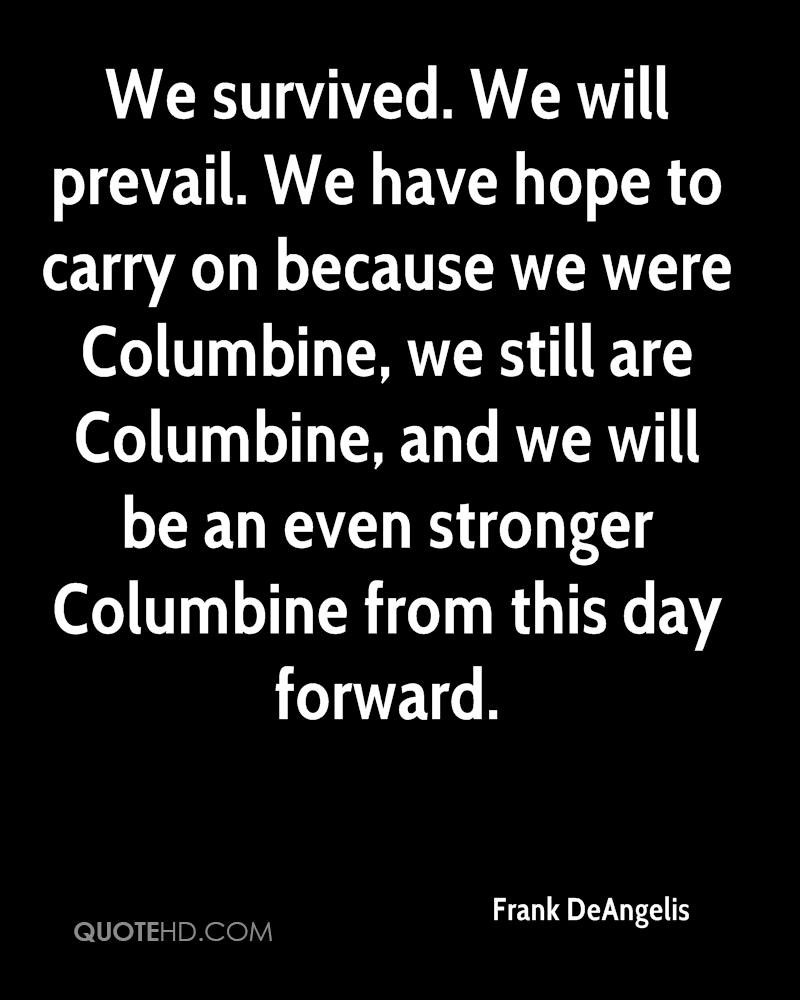 We survived. We will prevail. We have hope to carry on because we were Columbine, we still are Columbine, and we will be an even stronger Columbine from this day forward.