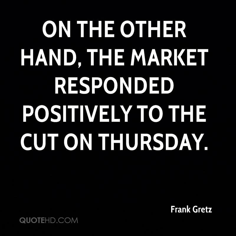 On the other hand, the market responded positively to the cut on Thursday.