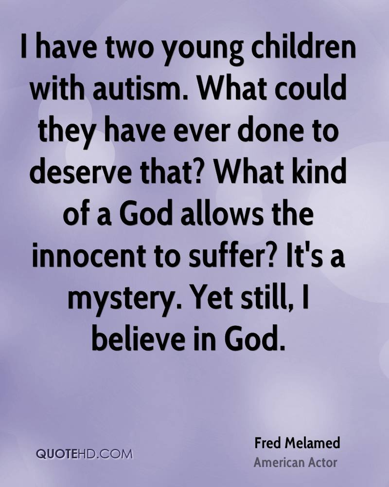 I have two young children with autism. What could they have ever done to deserve that? What kind of a God allows the innocent to suffer? It's a mystery. Yet still, I believe in God.