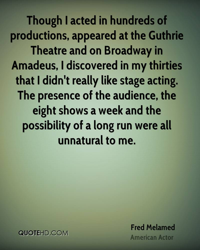 Though I acted in hundreds of productions, appeared at the Guthrie Theatre and on Broadway in Amadeus, I discovered in my thirties that I didn't really like stage acting. The presence of the audience, the eight shows a week and the possibility of a long run were all unnatural to me.