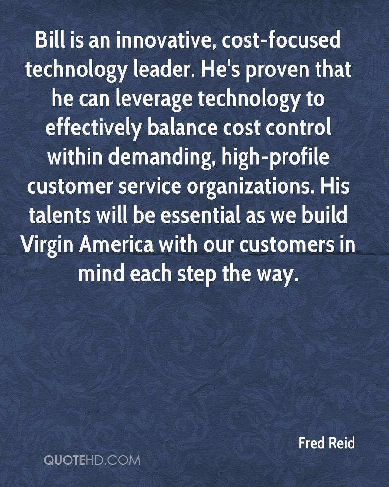 Bill is an innovative, cost-focused technology leader. He's proven that he can leverage technology to effectively balance cost control within demanding, high-profile customer service organizations. His talents will be essential as we build Virgin America with our customers in mind each step the way.