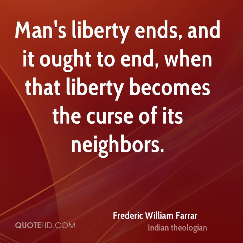 Man's liberty ends, and it ought to end, when that liberty becomes the curse of its neighbors.