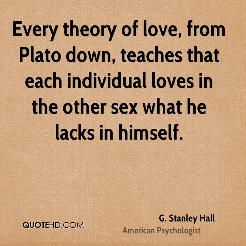 Every theory of love, from Plato down, teaches that each individual loves in the other sex what he lacks in himself.