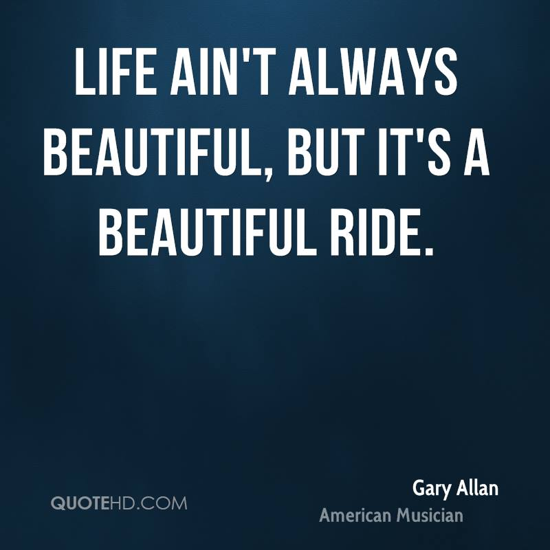 Life ain't always beautiful, but it's a beautiful ride.