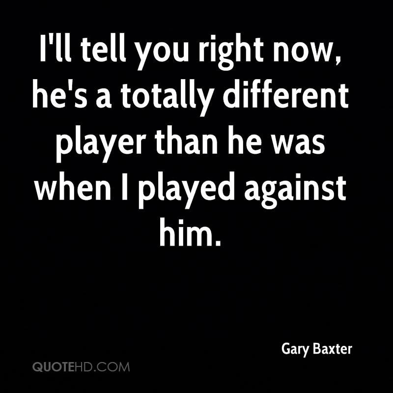 I'll tell you right now, he's a totally different player than he was when I played against him.