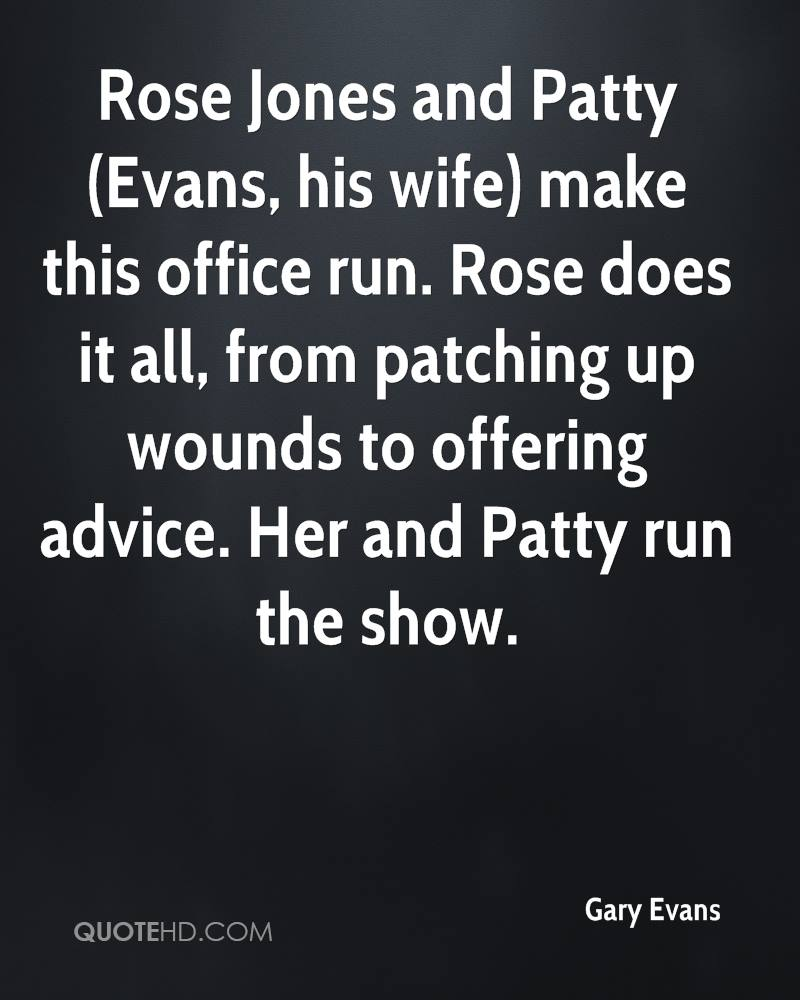 Rose Jones and Patty (Evans, his wife) make this office run. Rose does it all, from patching up wounds to offering advice. Her and Patty run the show.