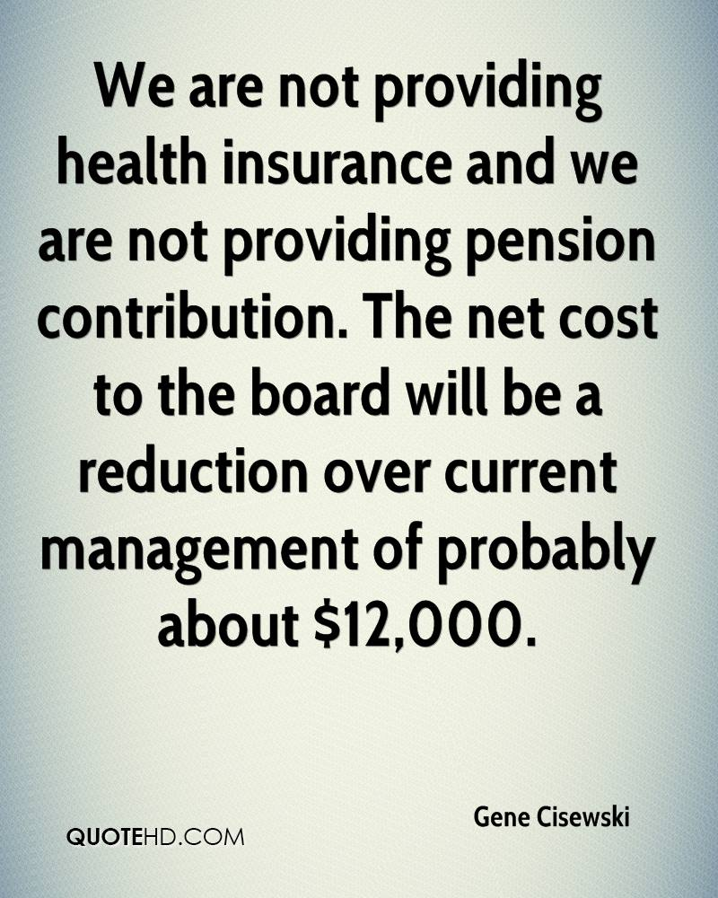 We are not providing health insurance and we are not providing pension contribution. The net cost to the board will be a reduction over current management of probably about $12,000.