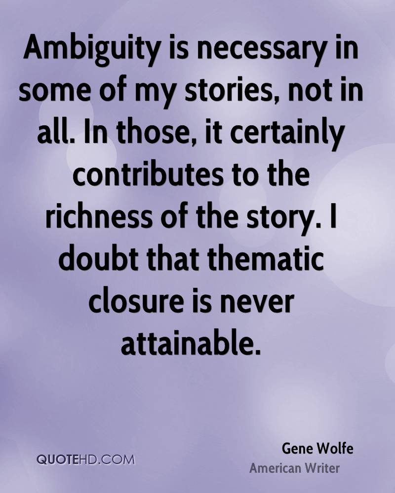 Ambiguity is necessary in some of my stories, not in all. In those, it certainly contributes to the richness of the story. I doubt that thematic closure is never attainable.