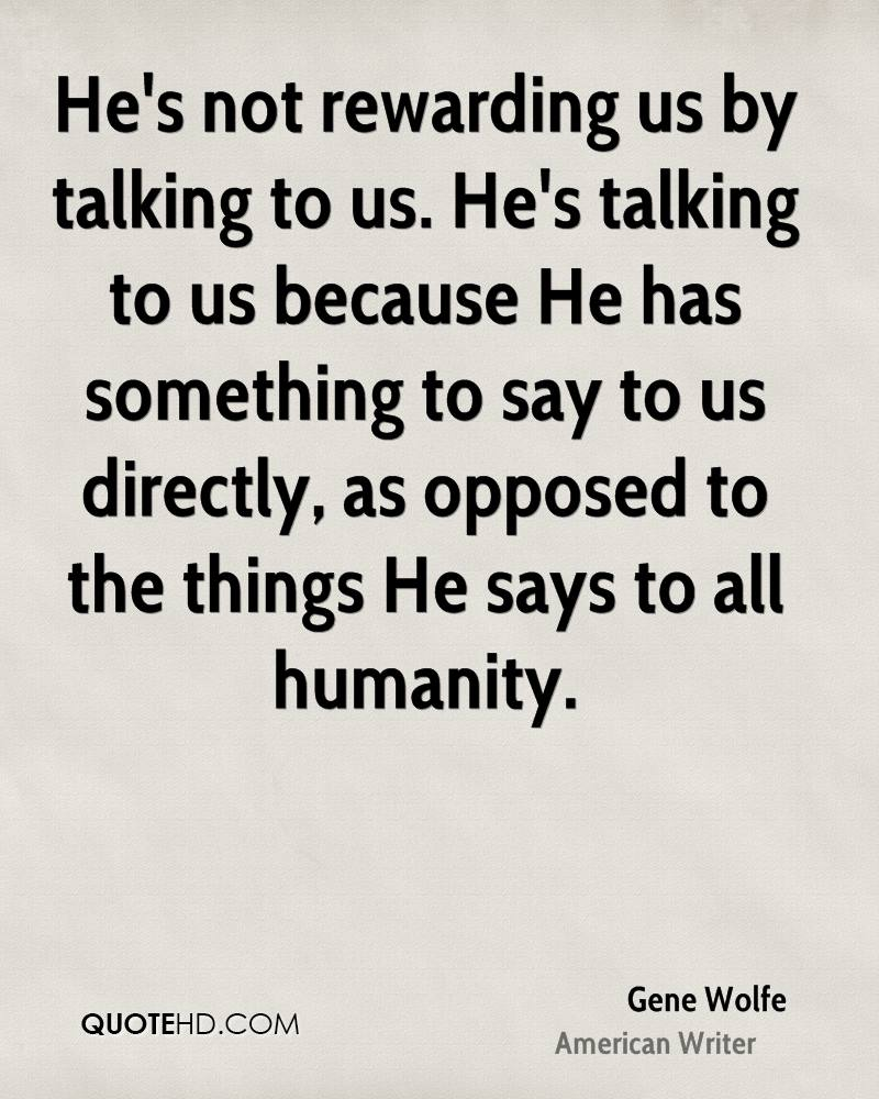 He's not rewarding us by talking to us. He's talking to us because He has something to say to us directly, as opposed to the things He says to all humanity.