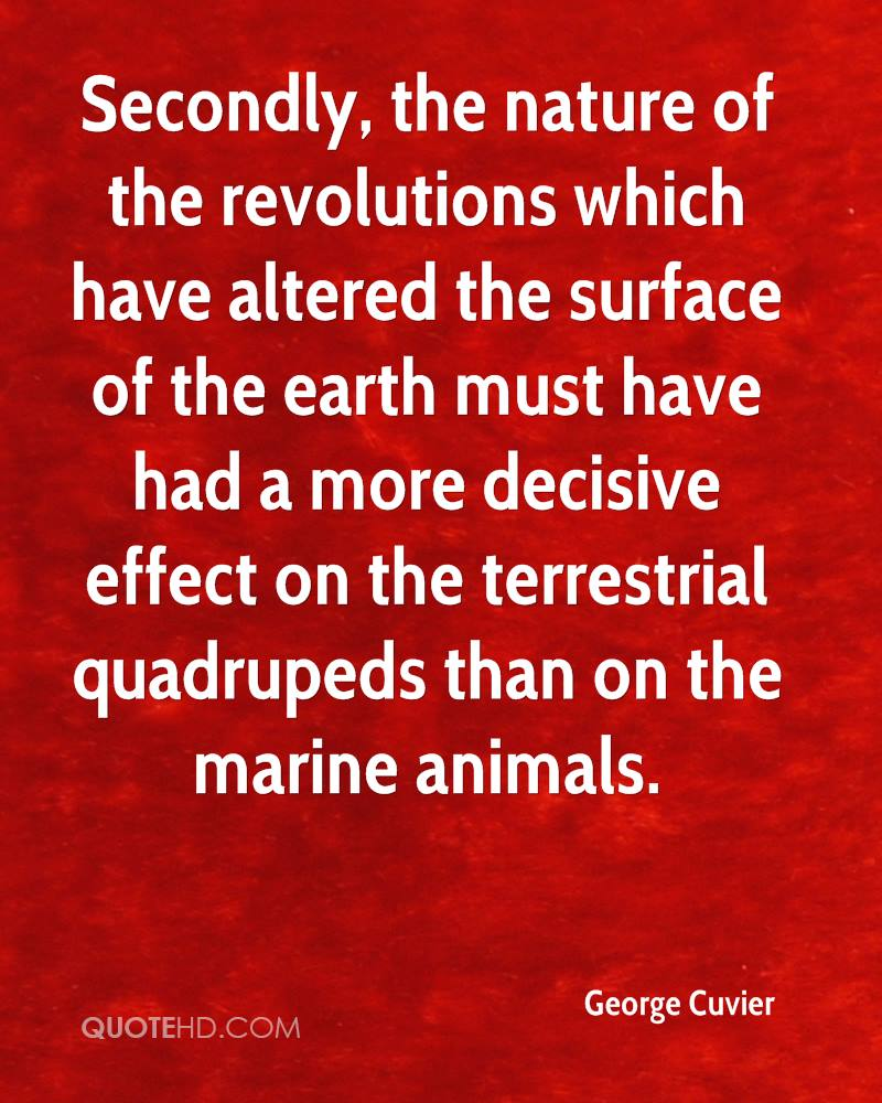 Secondly, the nature of the revolutions which have altered the surface of the earth must have had a more decisive effect on the terrestrial quadrupeds than on the marine animals.