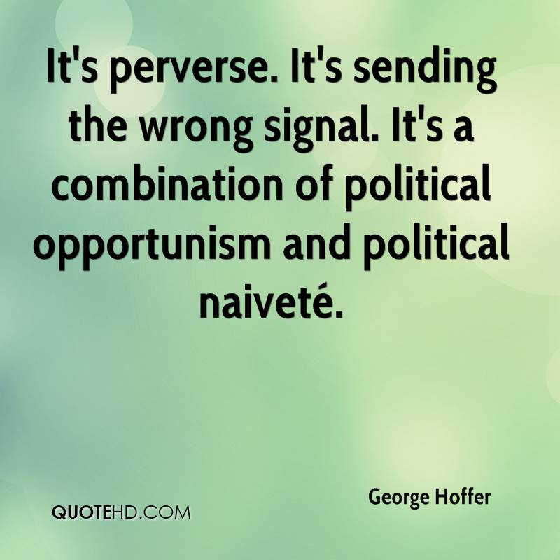 It's perverse. It's sending the wrong signal. It's a combination of political opportunism and political naiveté.