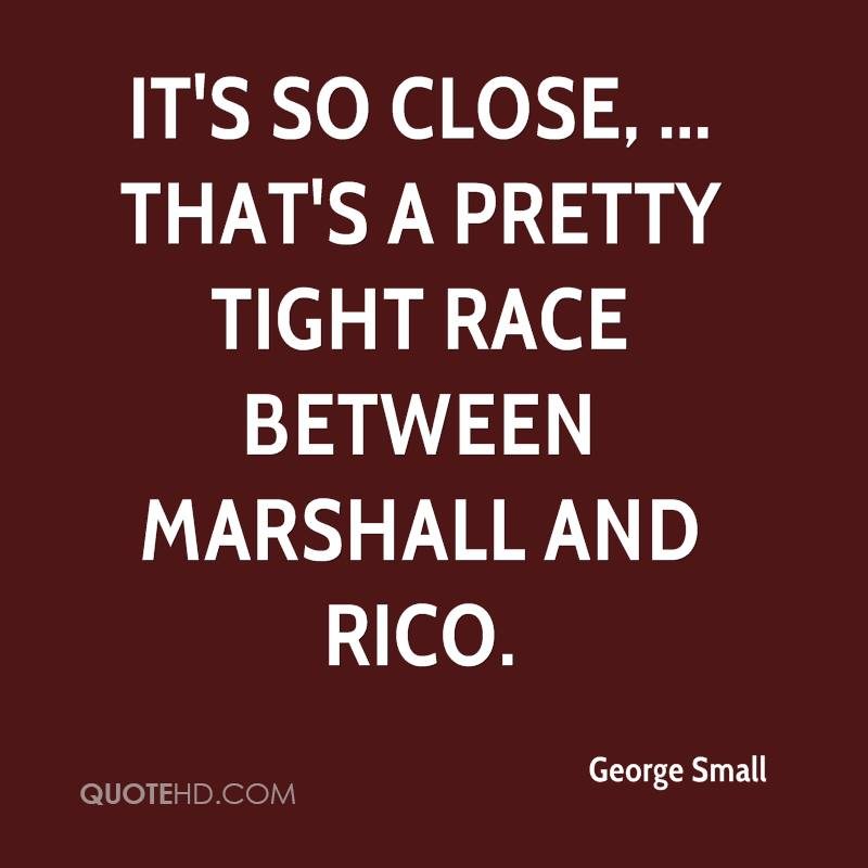 It's so close, ... That's a pretty tight race between Marshall and Rico.