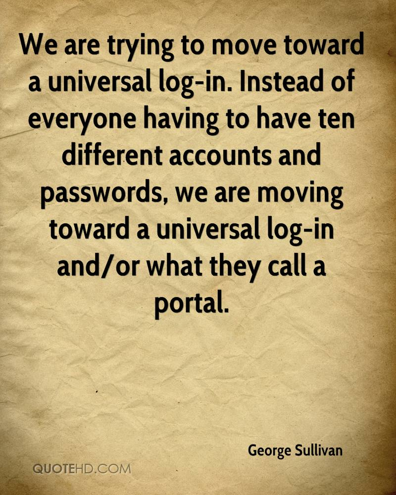 We are trying to move toward a universal log-in. Instead of everyone having to have ten different accounts and passwords, we are moving toward a universal log-in and/or what they call a portal.