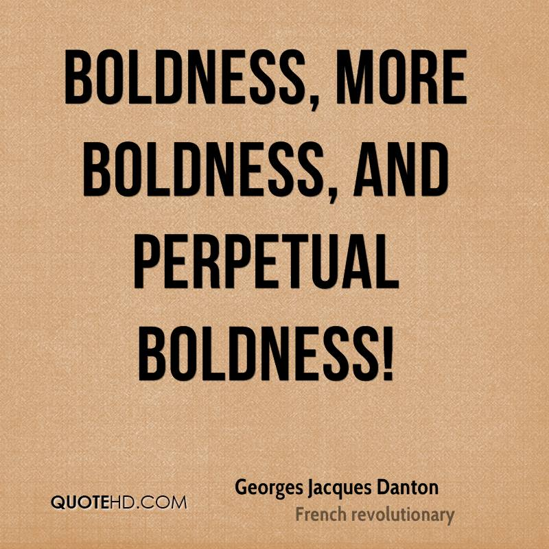 Boldness, more boldness, and perpetual boldness!
