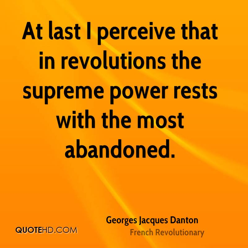 At last I perceive that in revolutions the supreme power rests with the most abandoned.