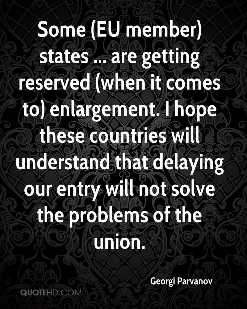 Some (EU member) states ... are getting reserved (when it comes to) enlargement. I hope these countries will understand that delaying our entry will not solve the problems of the union.
