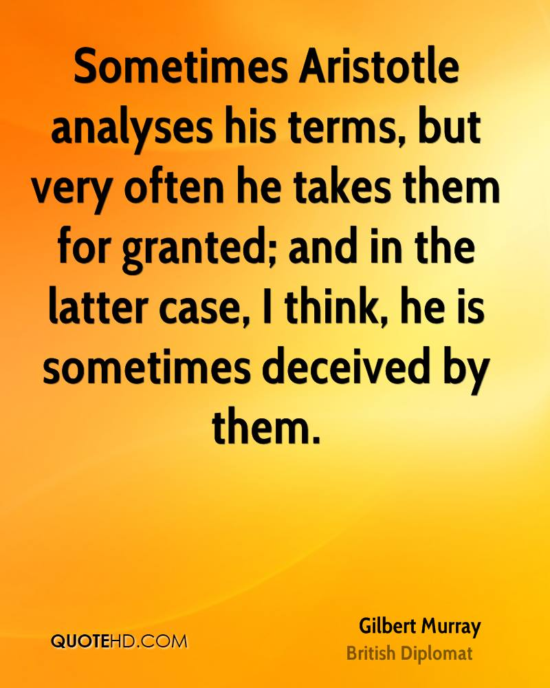 Sometimes Aristotle analyses his terms, but very often he takes them for granted; and in the latter case, I think, he is sometimes deceived by them.