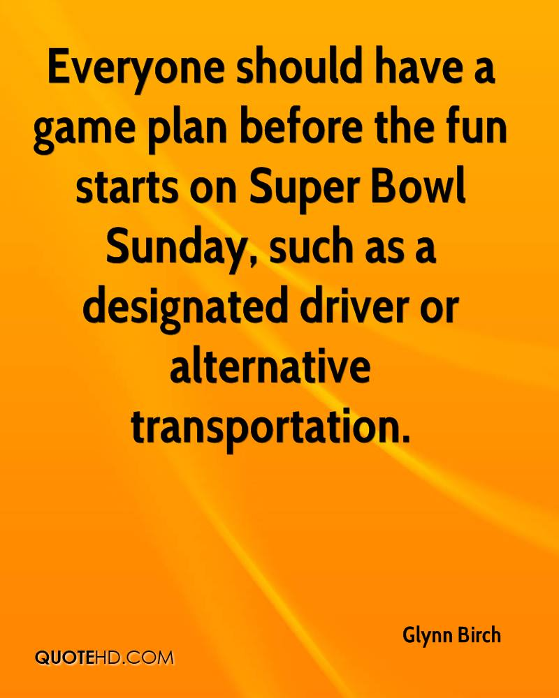 Everyone should have a game plan before the fun starts on Super Bowl Sunday, such as a designated driver or alternative transportation.