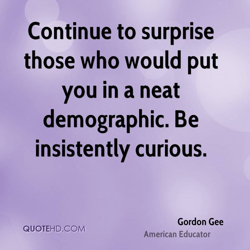 Continue to surprise those who would put you in a neat demographic. Be insistently curious.