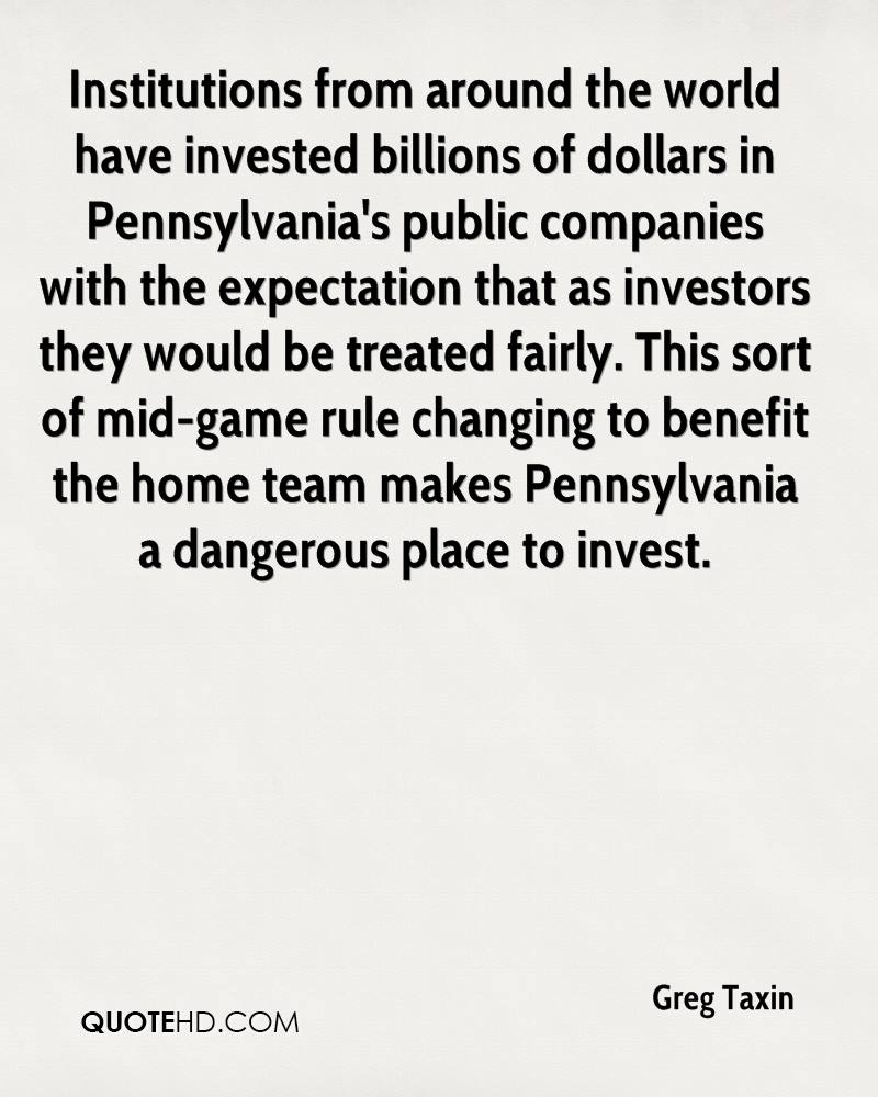 Institutions from around the world have invested billions of dollars in Pennsylvania's public companies with the expectation that as investors they would be treated fairly. This sort of mid-game rule changing to benefit the home team makes Pennsylvania a dangerous place to invest.