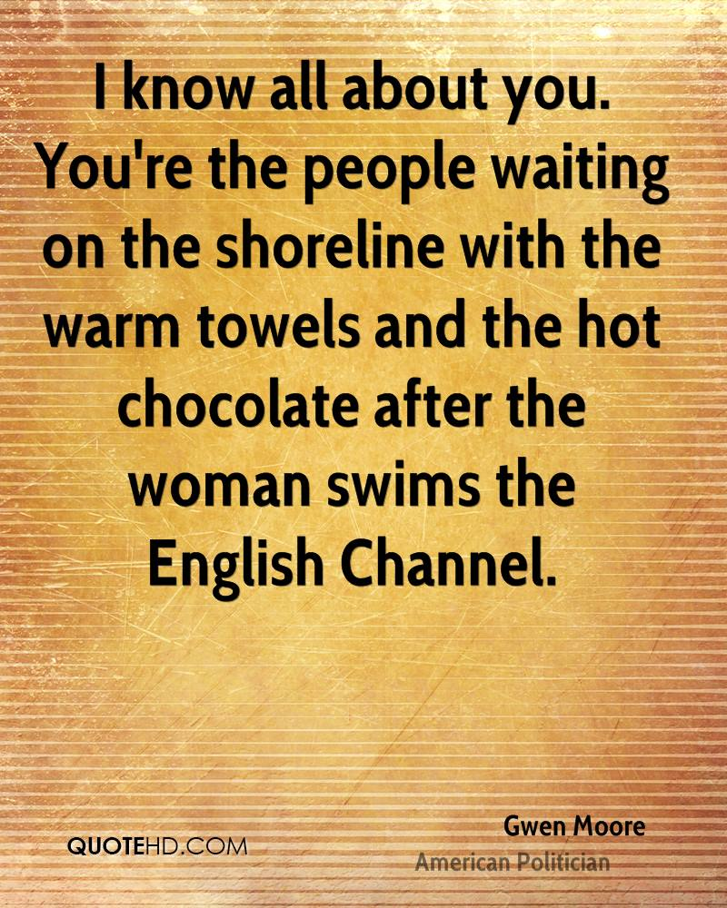 I know all about you. You're the people waiting on the shoreline with the warm towels and the hot chocolate after the woman swims the English Channel.