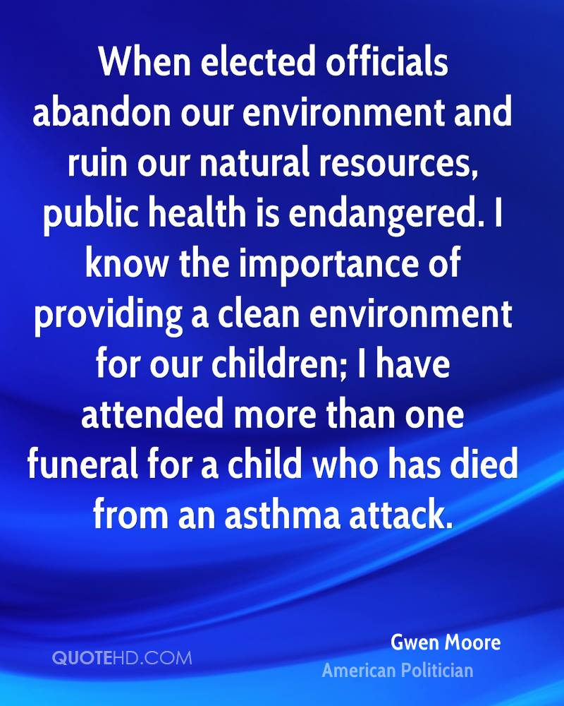 When elected officials abandon our environment and ruin our natural resources, public health is endangered. I know the importance of providing a clean environment for our children; I have attended more than one funeral for a child who has died from an asthma attack.