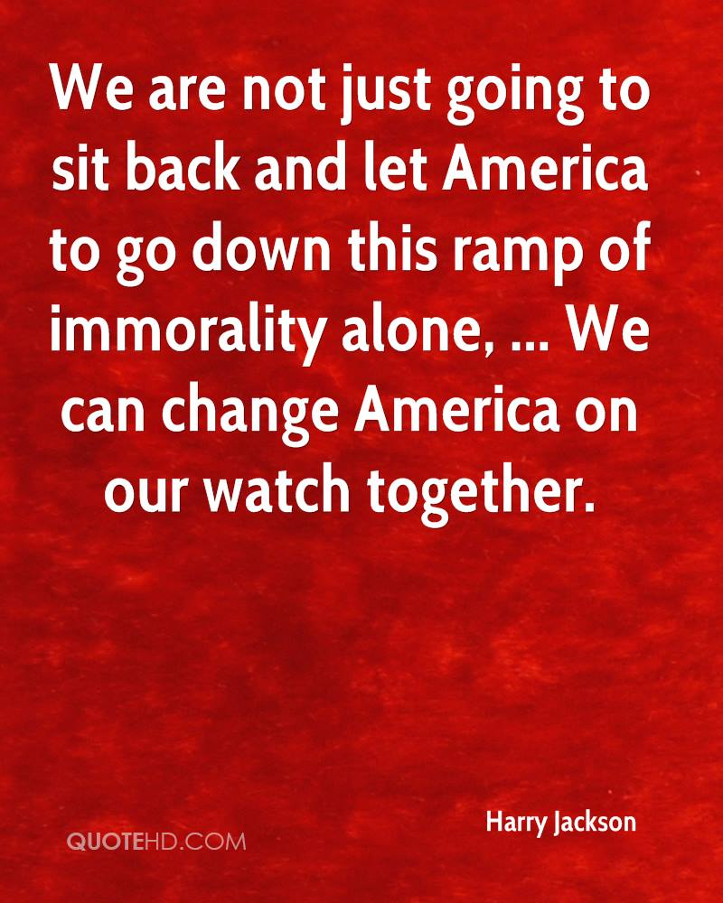 We are not just going to sit back and let America to go down this ramp of immorality alone, ... We can change America on our watch together.