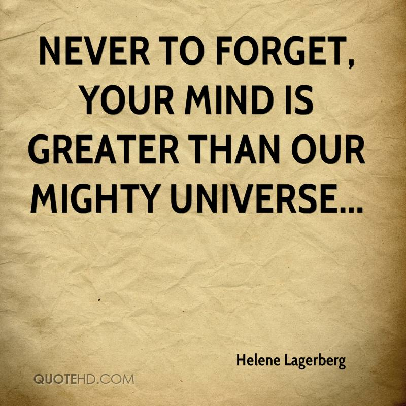 Never to forget, your mind is greater than our mighty universe...