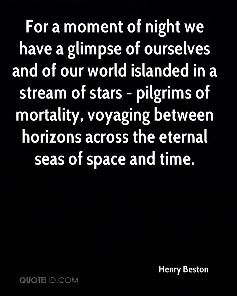 For a moment of night we have a glimpse of ourselves and of our world islanded in a stream of stars - pilgrims of mortality, voyaging between horizons across the eternal seas of space and time.