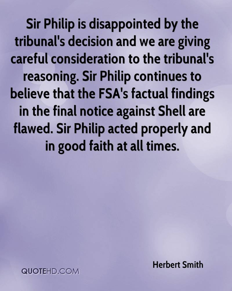 Sir Philip is disappointed by the tribunal's decision and we are giving careful consideration to the tribunal's reasoning. Sir Philip continues to believe that the FSA's factual findings in the final notice against Shell are flawed. Sir Philip acted properly and in good faith at all times.