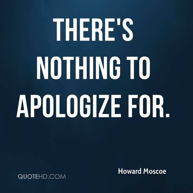 There's nothing to apologize for.