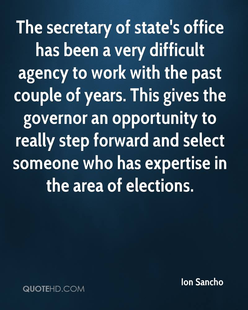 The secretary of state's office has been a very difficult agency to work with the past couple of years. This gives the governor an opportunity to really step forward and select someone who has expertise in the area of elections.