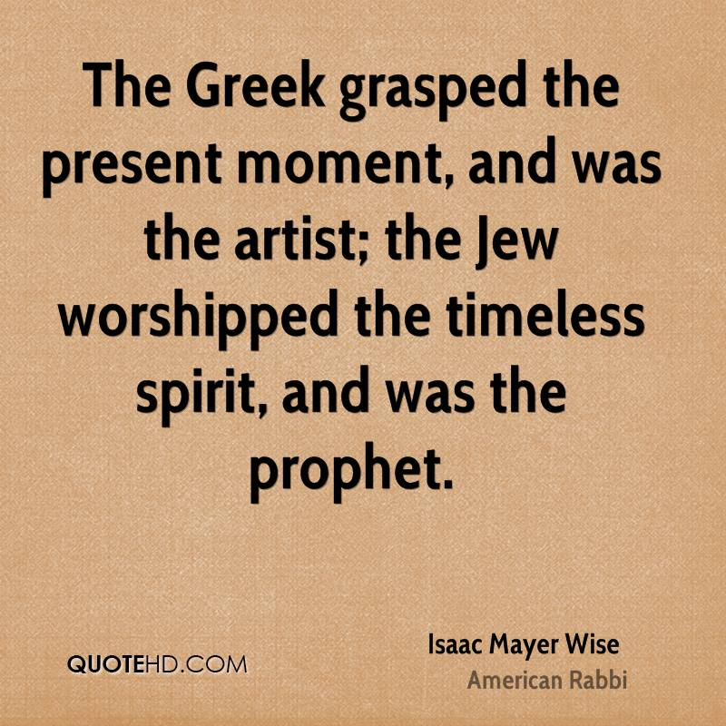 The Greek grasped the present moment, and was the artist; the Jew worshipped the timeless spirit, and was the prophet.