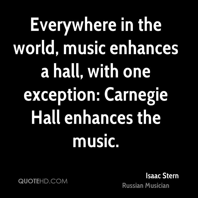 Everywhere in the world, music enhances a hall, with one exception: Carnegie Hall enhances the music.