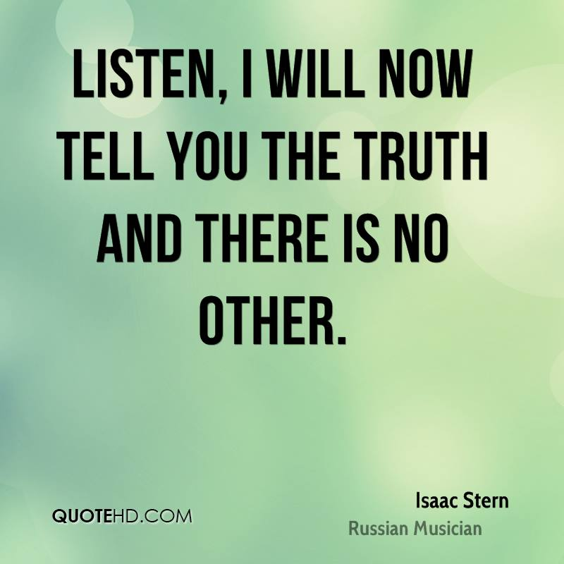 Listen, I will now tell you the truth and there is no other.