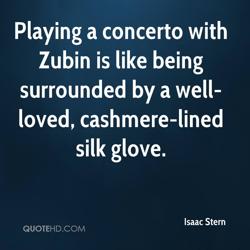 Playing a concerto with Zubin is like being surrounded by a well-loved, cashmere-lined silk glove.