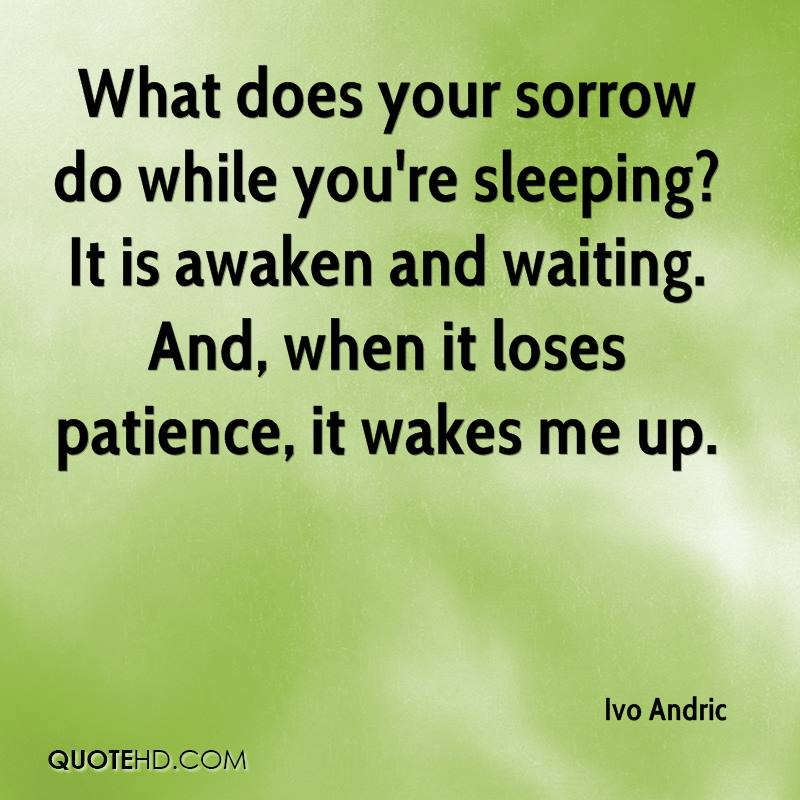 What does your sorrow do while you're sleeping? It is awaken and waiting. And, when it loses patience, it wakes me up.