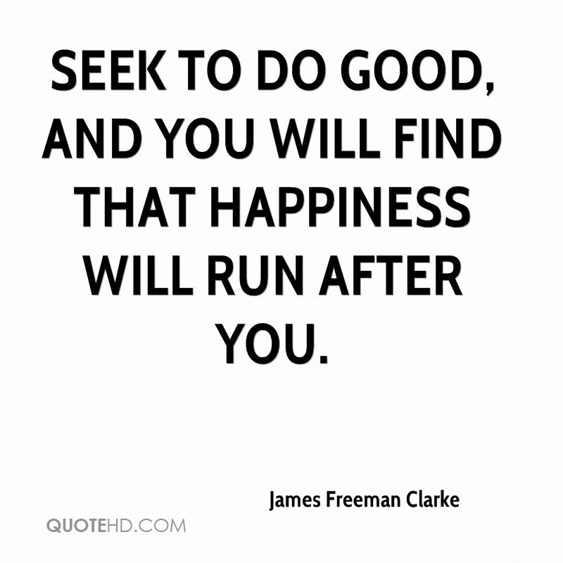 Seek to do good, and you will find that happiness will run after you.
