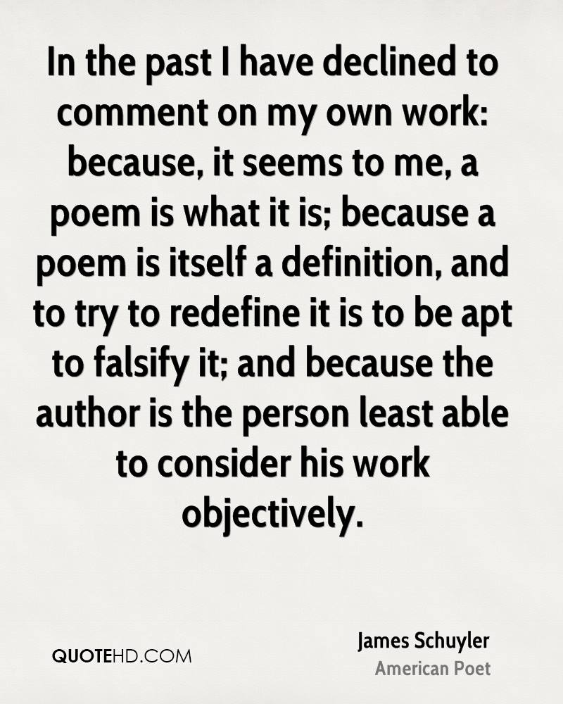 In the past I have declined to comment on my own work: because, it seems to me, a poem is what it is; because a poem is itself a definition, and to try to redefine it is to be apt to falsify it; and because the author is the person least able to consider his work objectively.