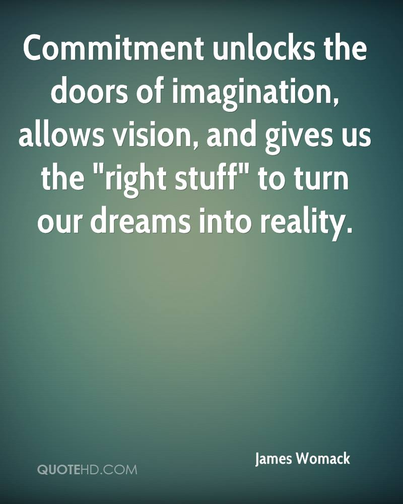 """Commitment unlocks the doors of imagination, allows vision, and gives us the """"right stuff"""" to turn our dreams into reality."""