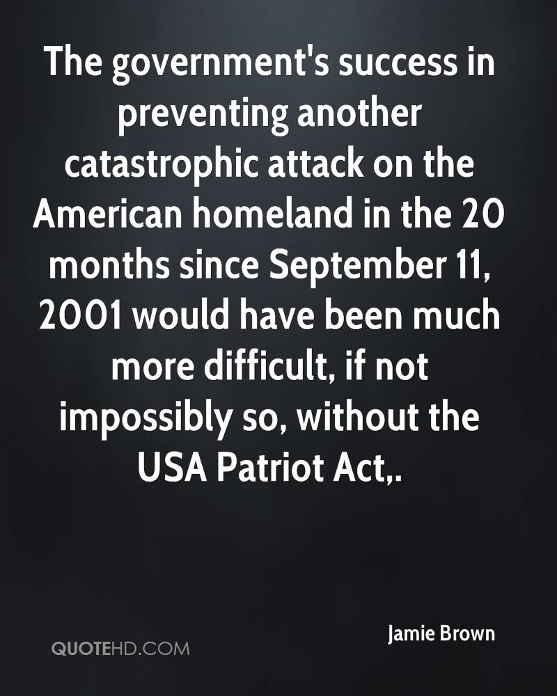 The government's success in preventing another catastrophic attack on the American homeland in the 20 months since September 11, 2001 would have been much more difficult, if not impossibly so, without the USA Patriot Act.