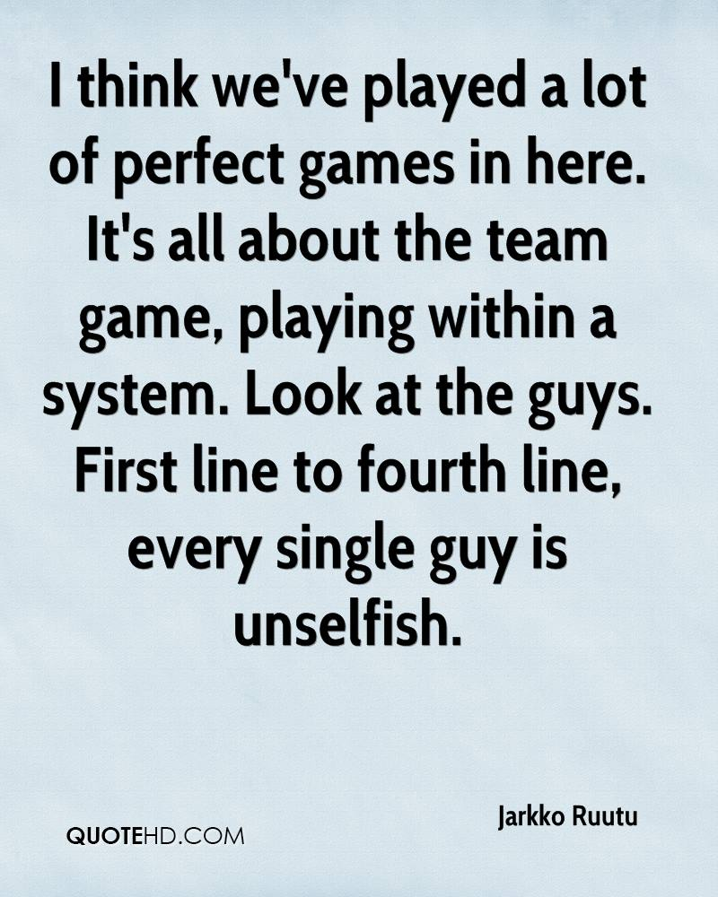 I think we've played a lot of perfect games in here. It's all about the team game, playing within a system. Look at the guys. First line to fourth line, every single guy is unselfish.