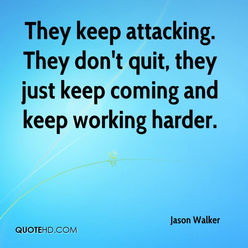 They keep attacking. They don't quit, they just keep coming and keep working harder.