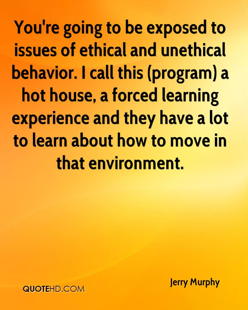 You're going to be exposed to issues of ethical and unethical behavior. I call this (program) a hot house, a forced learning experience and they have a lot to learn about how to move in that environment.